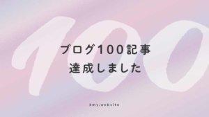 ブログ100記事達成!文章が下手なデザイナーでも続けるメリット・気づいたこと8選