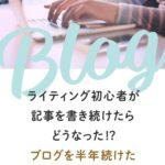ライティング初心者が記事を書き続けたらどうなった!?ブログを半年続けたメリットとデメリット