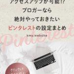 ピンタレストなら何もしなくてもブログのアクセスアップが可能!?ブロガーならやっておきたいPinterestの設定まとめ