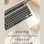 無料で使えるGrammarly for Chromeで文法・スペルチェックは完璧【英語メッセージで失敗しない】